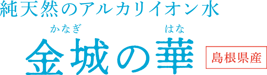 純天然のアルカリイオン水 金城の華 島根県産